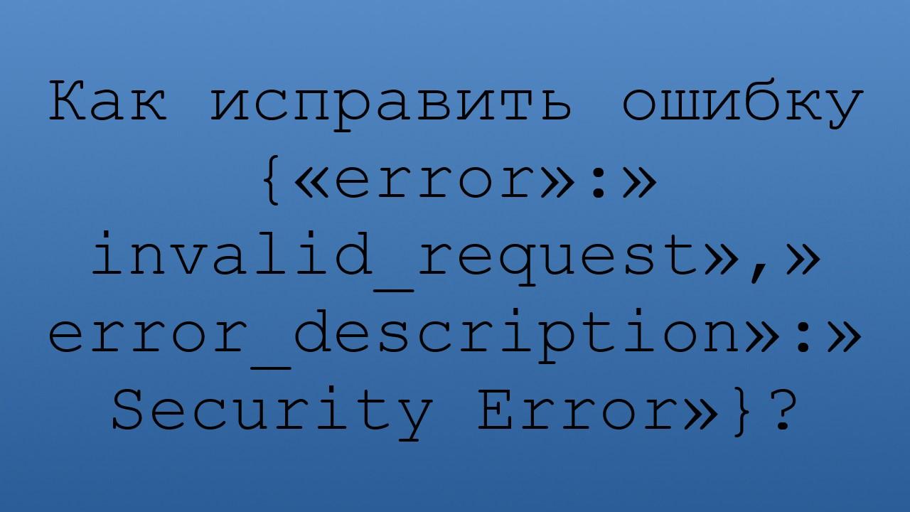 Как исправить ошибку {«error»:»invalid_request»,»error_description»:»Security Error»}?